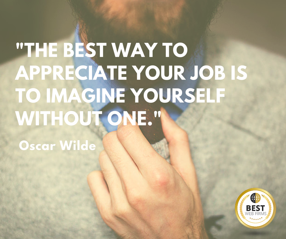 -The best way to appreciate your job is to imagine yourself without one.-