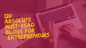 120 Absolute Must-Read Blogs for Entrepreneurs
